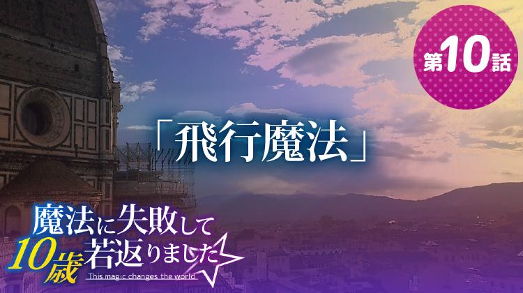 第10話『飛行魔法』【魔法に失敗して10歳若返りました☆】