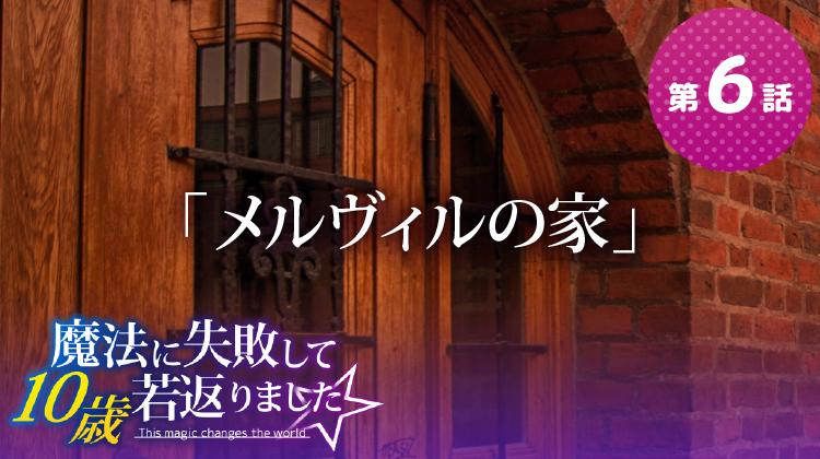 第6話『メルヴィルの家』【魔法に失敗して10歳若返りました☆】