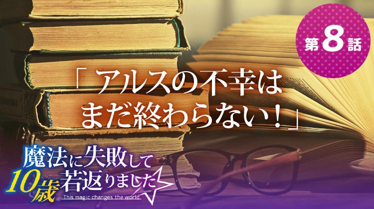 第8話『アルスの不幸はまだ終わらない!』【魔法に失敗して10歳若返りました☆】