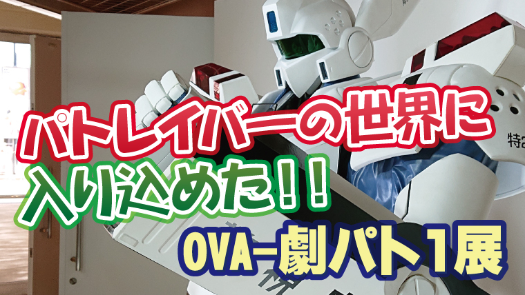機動警察パトレイバーの世界に入り込める『OVA-劇パト1展』に行ってきました!